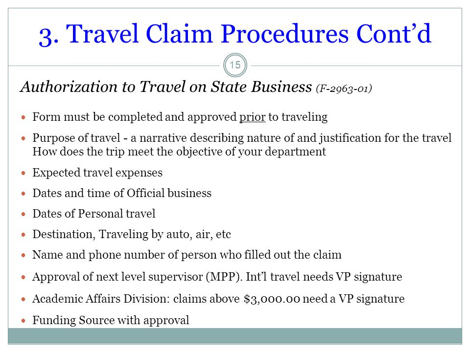 3. Travel Claim Procedures Cont'd 15 Authorization to Travel on State Business (F-2963-01) Form must be completed and approved prior to traveling Purp