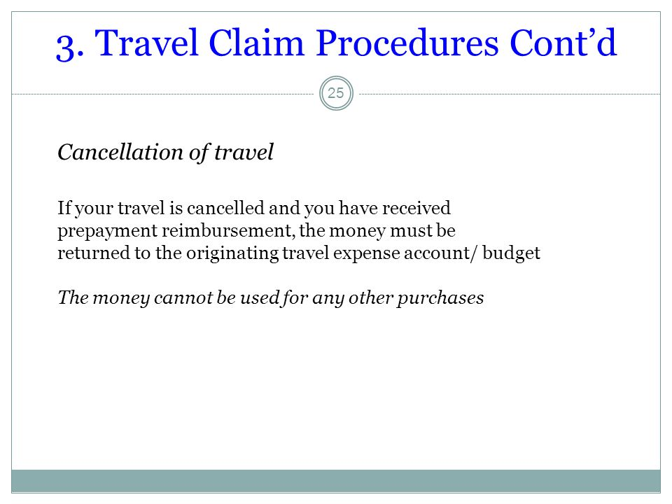 3. Travel Claim Procedures Cont'd 25 Cancellation of travel If your travel is cancelled and you have received prepayment reimbursement, the money must
