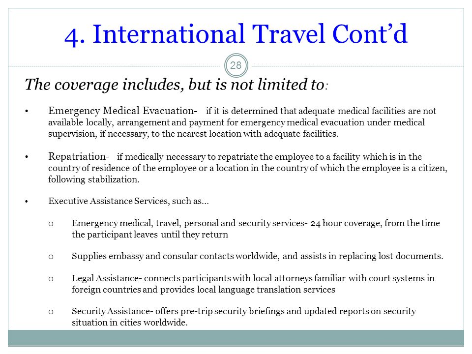 4. International Travel Cont'd 28 The coverage includes, but is not limited to : Emergency Medical Evacuation- if it is determined that adequate medic