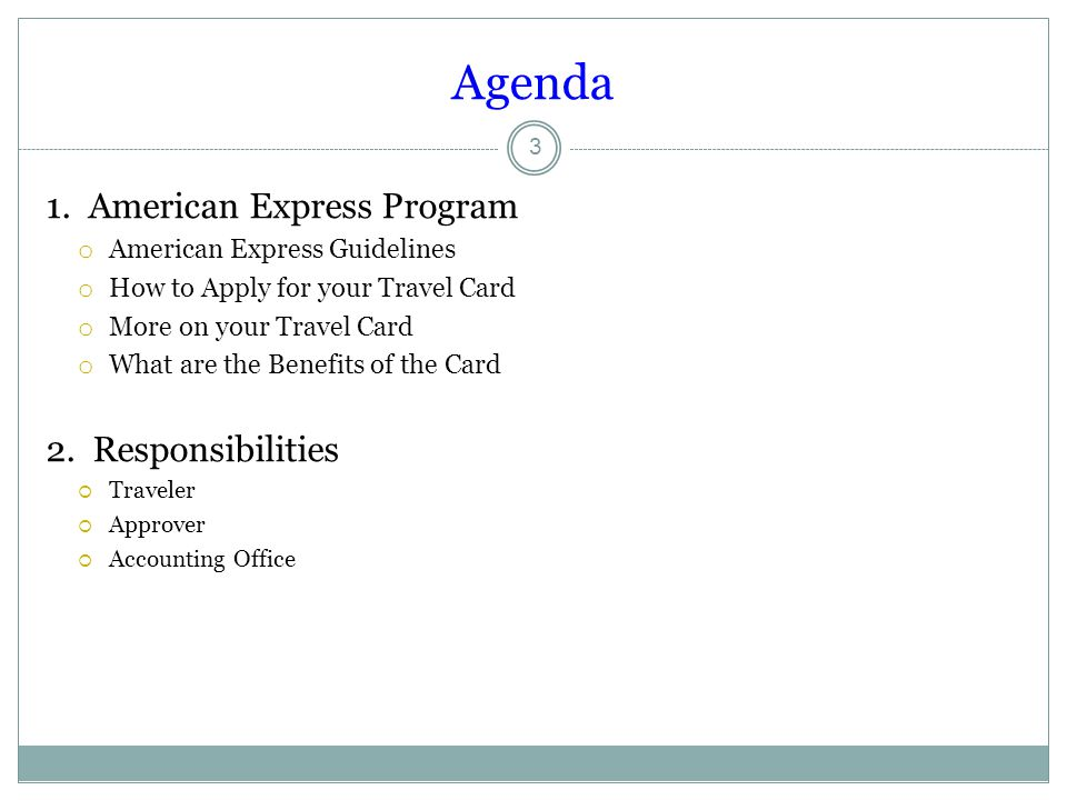 Agenda 1. American Express Program o American Express Guidelines o How to Apply for your Travel Card o More on your Travel Card o What are the Benefit