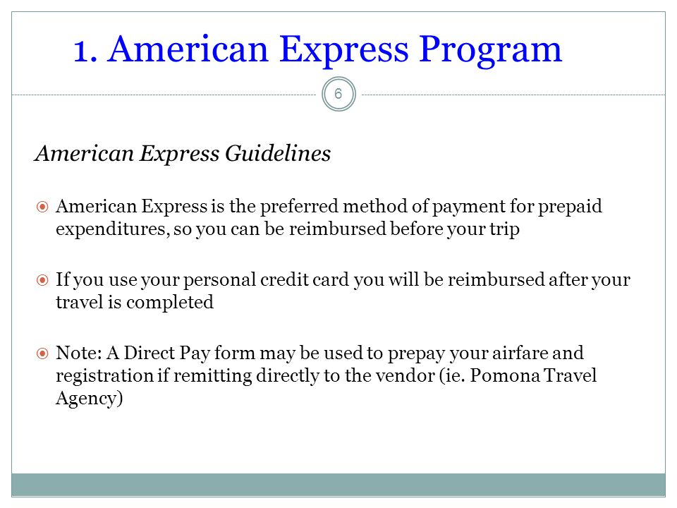 1. American Express Program 6 American Express Guidelines  American Express is the preferred method of payment for prepaid expenditures, so you can b
