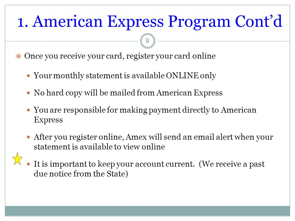 1. American Express Program Cont'd  Once you receive your card, register your card online Your monthly statement is available ONLINE only No hard cop