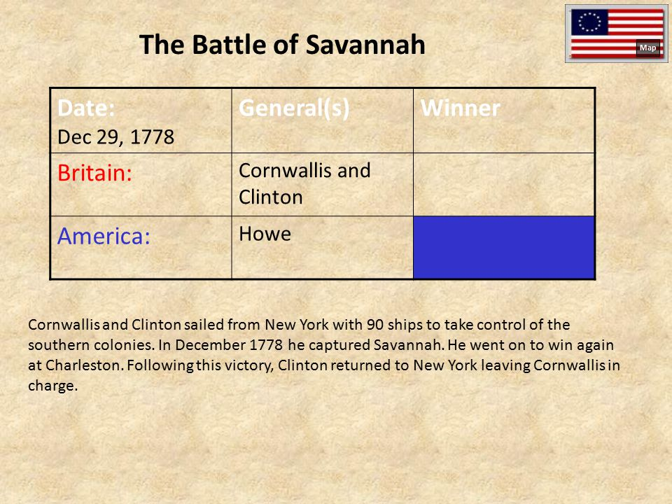 The Battle of Savannah Date: Dec 29, 1778 General(s)Winner Britain: Cornwallis and Clinton America: Howe Cornwallis and Clinton sailed from New York with 90 ships to take control of the southern colonies.
