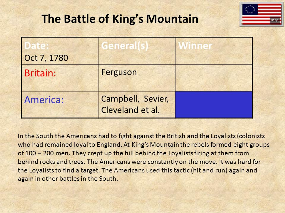 The Battle of King's Mountain Date: Oct 7, 1780 General(s)Winner Britain: Ferguson America: Campbell, Sevier, Cleveland et al. In the South the Americ