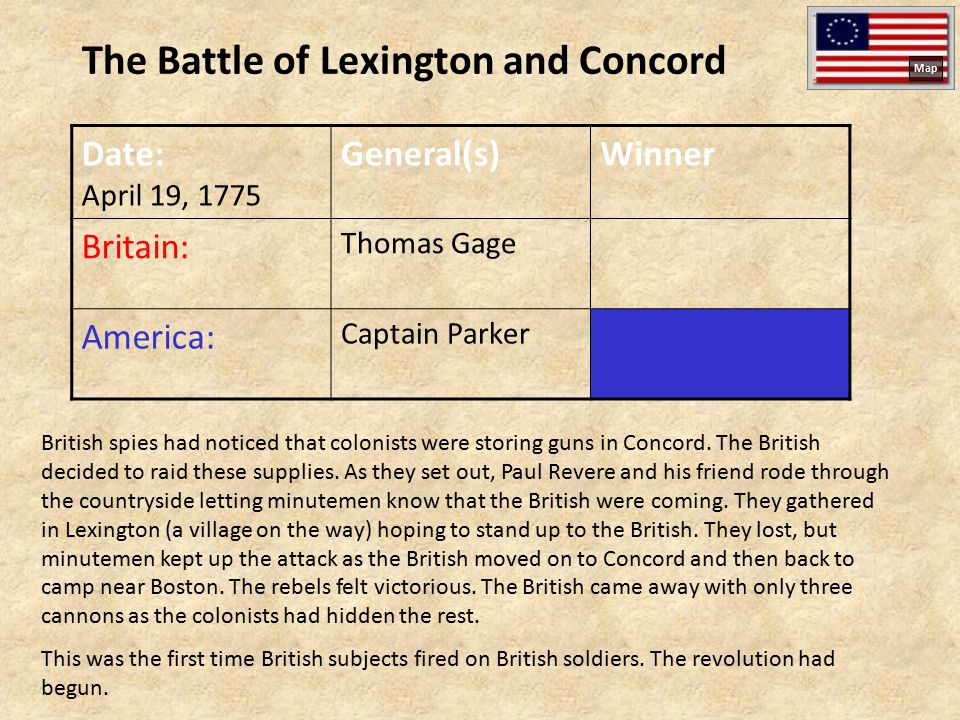 The Battle of Lexington and Concord Date: April 19, 1775 General(s)Winner Britain: Thomas Gage America: Captain Parker British spies had noticed that colonists were storing guns in Concord.