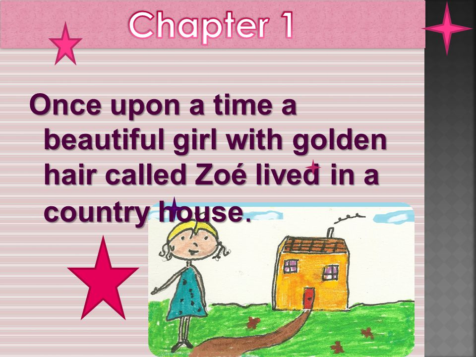 Once upon a time a beautiful girl with golden hair called Zoé lived in a country house.