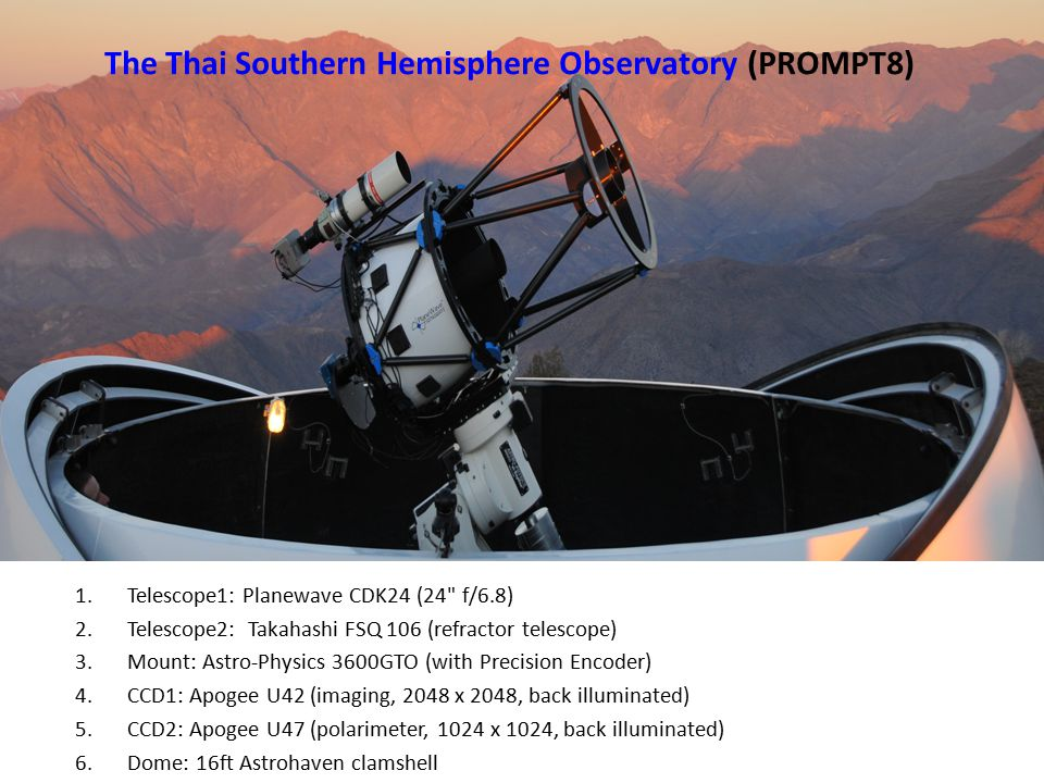 1.Telescope1: Planewave CDK24 (24 f/6.8) 2.Telescope2: Takahashi FSQ 106 (refractor telescope) 3.Mount: Astro-Physics 3600GTO (with Precision Encoder) 4.CCD1: Apogee U42 (imaging, 2048 x 2048, back illuminated) 5.CCD2: Apogee U47 (polarimeter, 1024 x 1024, back illuminated) 6.Dome: 16ft Astrohaven clamshell The Thai Southern Hemisphere Observatory (PROMPT8)