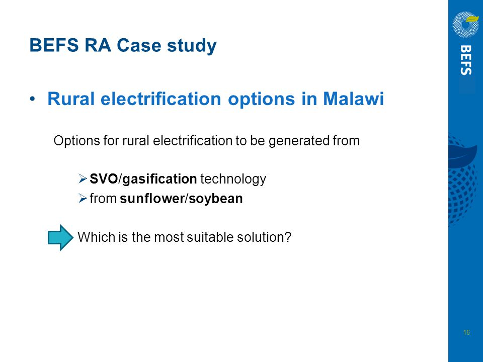 16 BEFS RA Case study Rural electrification options in Malawi Options for rural electrification to be generated from  SVO/gasification technology  f