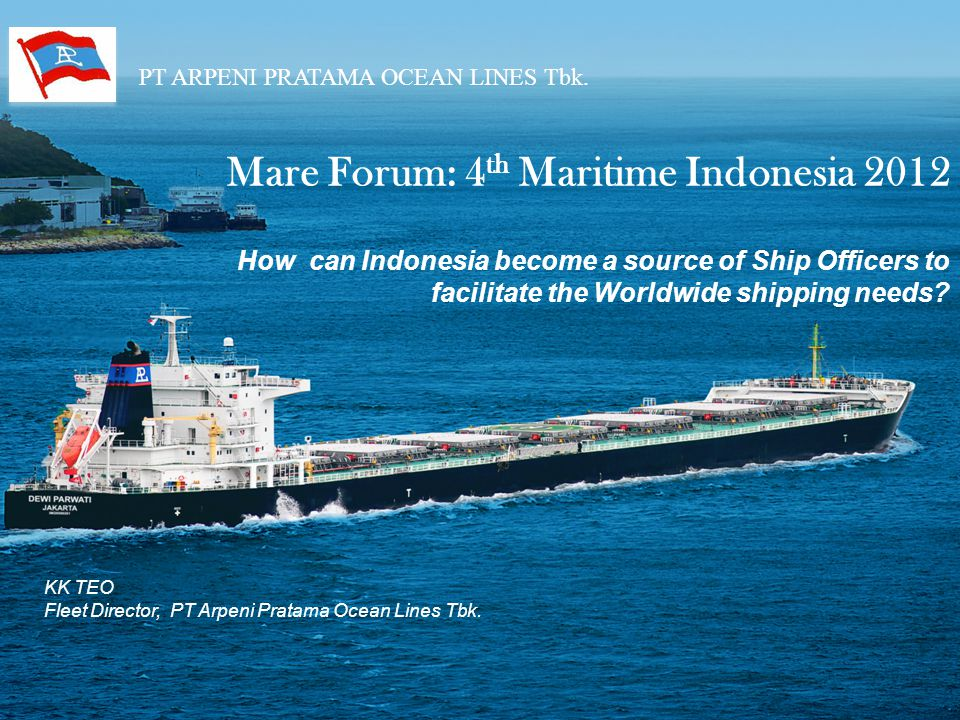 PT ARPENI PRATAMA OCEAN LINES Tbk. Mare Forum: 4 th Maritime Indonesia 2012 How can Indonesia become a source of Ship Officers to facilitate the World