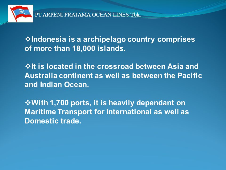 PT ARPENI PRATAMA OCEAN LINES Tbk.  Indonesia is a archipelago country comprises of more than 18,000 islands.  It is located in the crossroad betwee