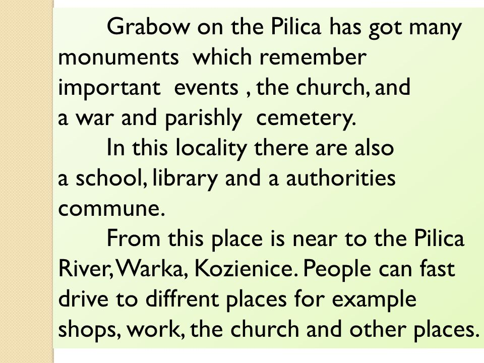 Grabow on the Pilica has got many monuments which remember important events, the church, and a war and parishly cemetery.
