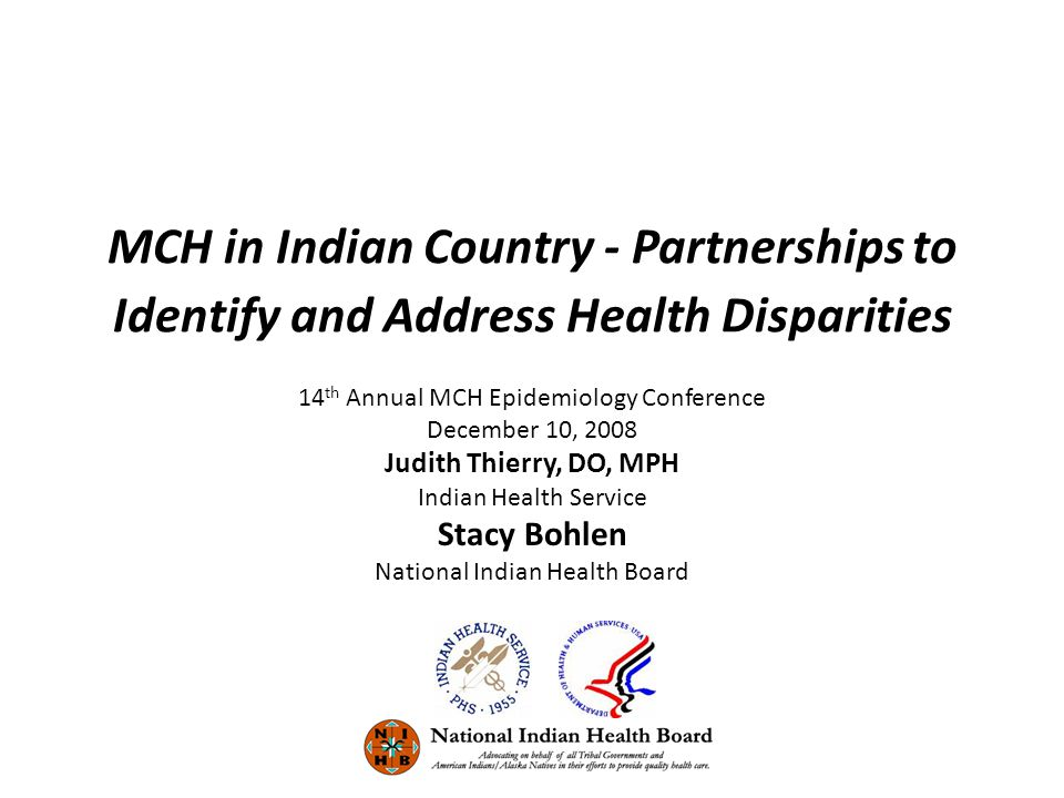 MCH in Indian Country - Partnerships to Identify and Address Health Disparities 14 th Annual MCH Epidemiology Conference December 10, 2008 Judith Thierry, DO, MPH Indian Health Service Stacy Bohlen National Indian Health Board