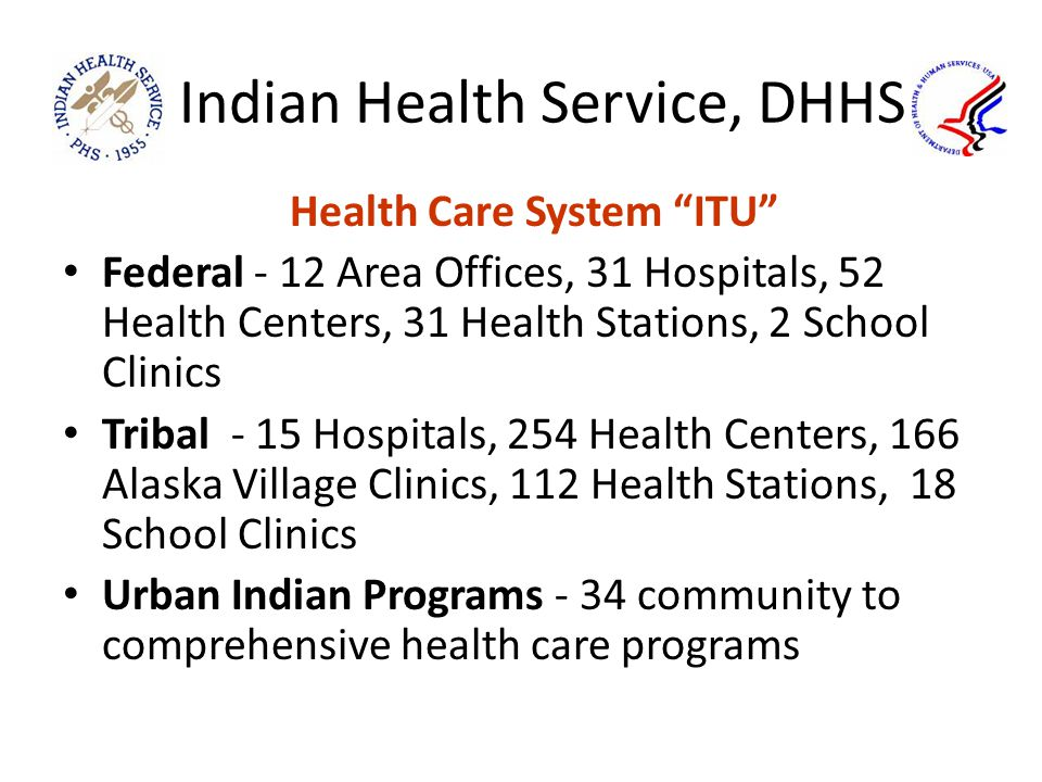 Indian Health Service, DHHS Health Care System ITU Federal - 12 Area Offices, 31 Hospitals, 52 Health Centers, 31 Health Stations, 2 School Clinics Tribal - 15 Hospitals, 254 Health Centers, 166 Alaska Village Clinics, 112 Health Stations, 18 School Clinics Urban Indian Programs - 34 community to comprehensive health care programs