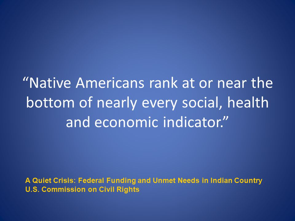 Native Americans rank at or near the bottom of nearly every social, health and economic indicator. A Quiet Crisis: Federal Funding and Unmet Needs in Indian Country U.S.
