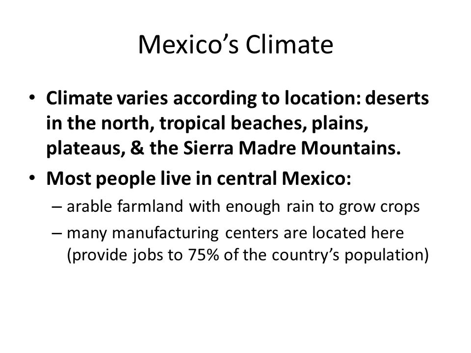 Mexico's Climate Climate varies according to location: deserts in the north, tropical beaches, plains, plateaus, & the Sierra Madre Mountains. Most pe