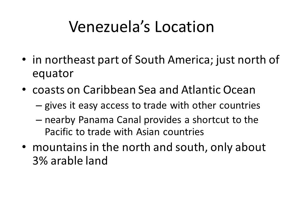 Venezuela's Location in northeast part of South America; just north of equator coasts on Caribbean Sea and Atlantic Ocean – gives it easy access to tr