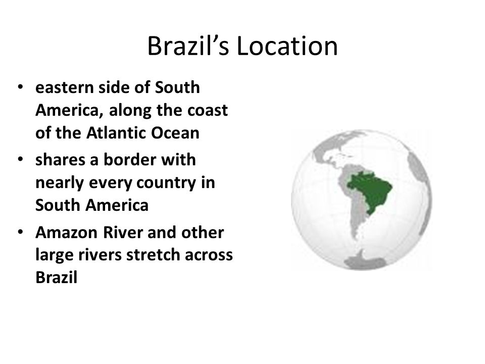 Brazil's Location eastern side of South America, along the coast of the Atlantic Ocean shares a border with nearly every country in South America Amaz