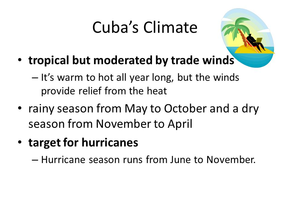 Cuba's Climate tropical but moderated by trade winds – It's warm to hot all year long, but the winds provide relief from the heat rainy season from Ma
