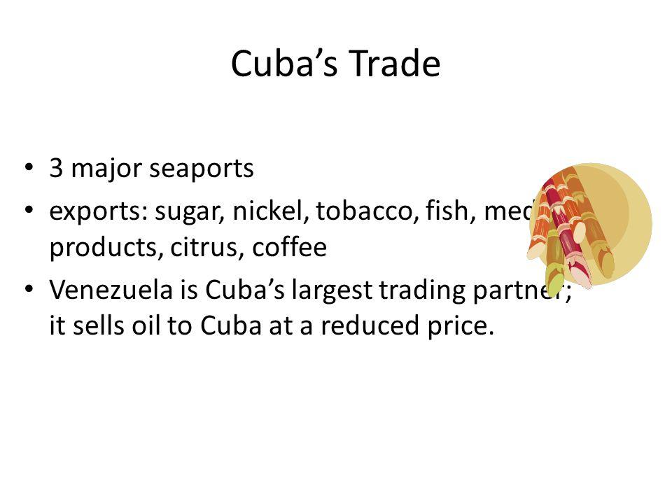 Cuba's Trade 3 major seaports exports: sugar, nickel, tobacco, fish, medical products, citrus, coffee Venezuela is Cuba's largest trading partner; it