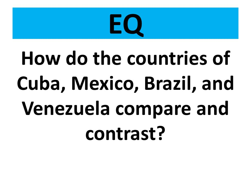 EQ How do the countries of Cuba, Mexico, Brazil, and Venezuela compare and contrast?