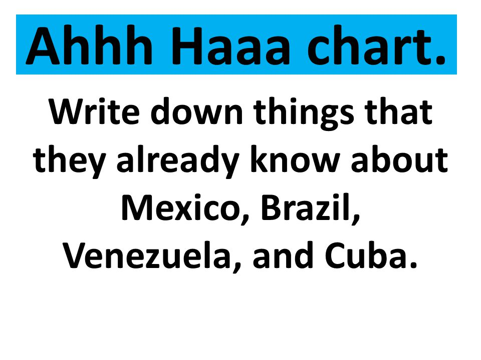 Ahhh Haaa chart. Write down things that they already know about Mexico, Brazil, Venezuela, and Cuba.