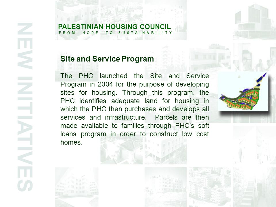 PALESTINIAN HOUSING COUNCIL F R O M H O P E T O S U S T A I N A B I L I T Y Site and Service Program The PHC launched the Site and Service Program in 2004 for the purpose of developing sites for housing.