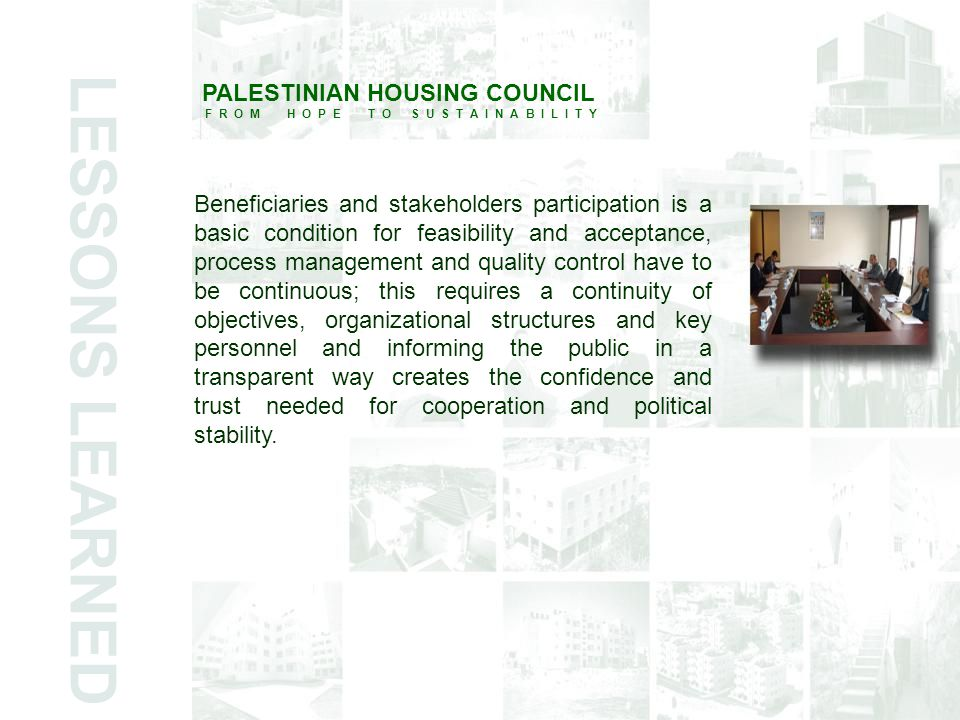 LESSONS LEARNED PALESTINIAN HOUSING COUNCIL F R O M H O P E T O S U S T A I N A B I L I T Y Beneficiaries and stakeholders participation is a basic condition for feasibility and acceptance, process management and quality control have to be continuous; this requires a continuity of objectives, organizational structures and key personnel and informing the public in a transparent way creates the confidence and trust needed for cooperation and political stability.