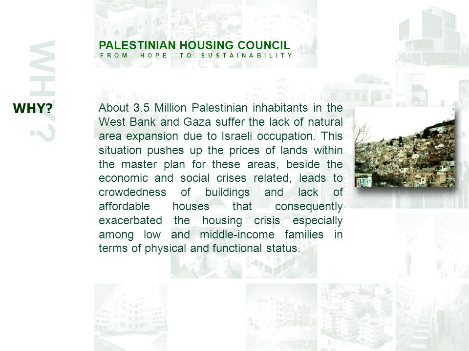 WHY? PALESTINIAN HOUSING COUNCIL F R O M H O P E T O S U S T A I N A B I L I T Y About 3.5 Million Palestinian inhabitants in the West Bank and Gaza s