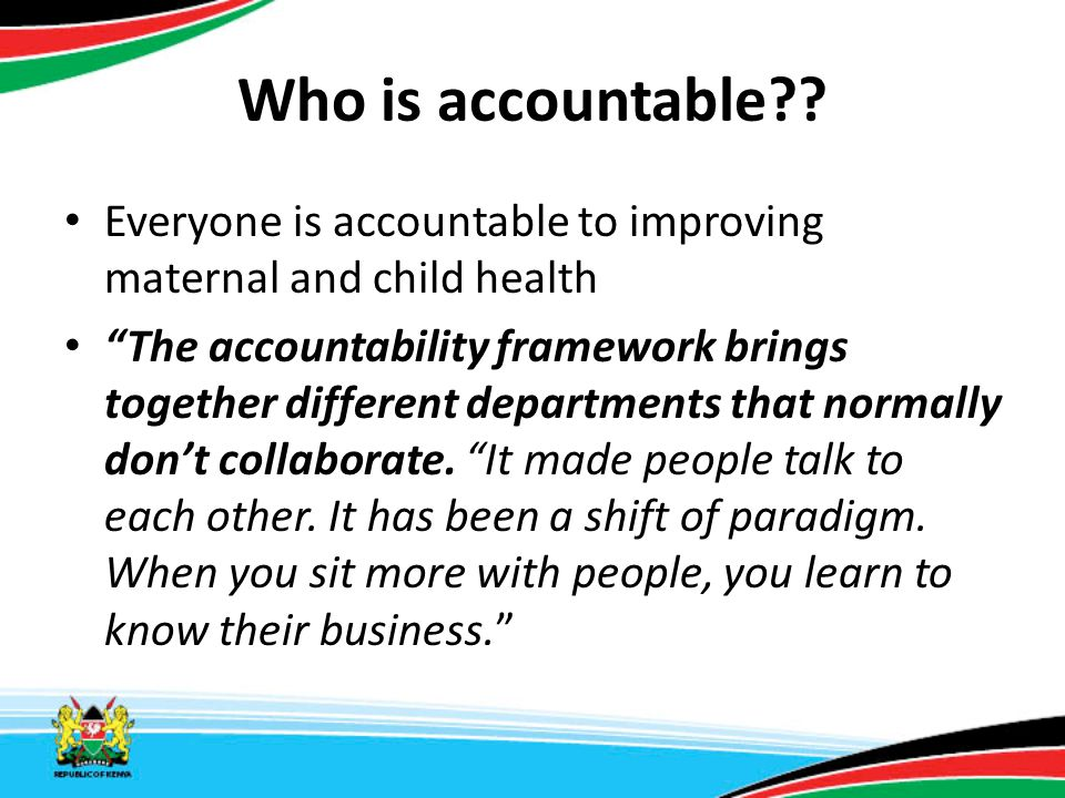 "Who is accountable?? Everyone is accountable to improving maternal and child health ""The accountability framework brings together different department"