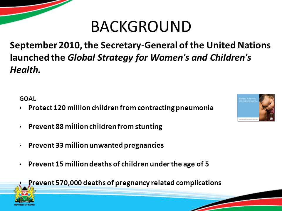 BACKGROUND September 2010, the Secretary-General of the United Nations launched the Global Strategy for Women's and Children's Health. GOAL Protect 12