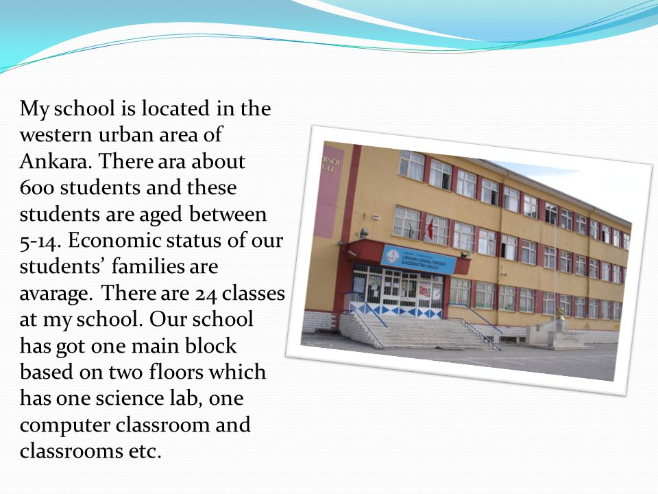 My school is located in the western urban area of Ankara. There ara about 600 students and these students are aged between 5-14. Economic status of ou