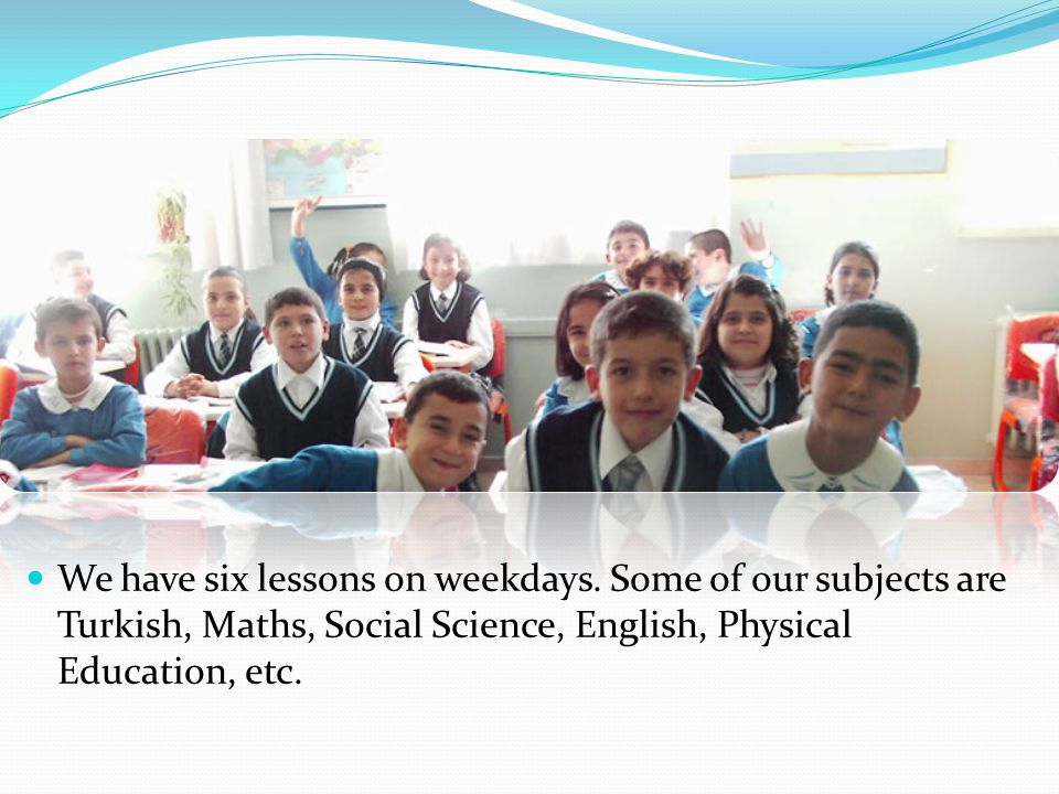 We have six lessons on weekdays. Some of our subjects are Turkish, Maths, Social Science, English, Physical Education, etc.