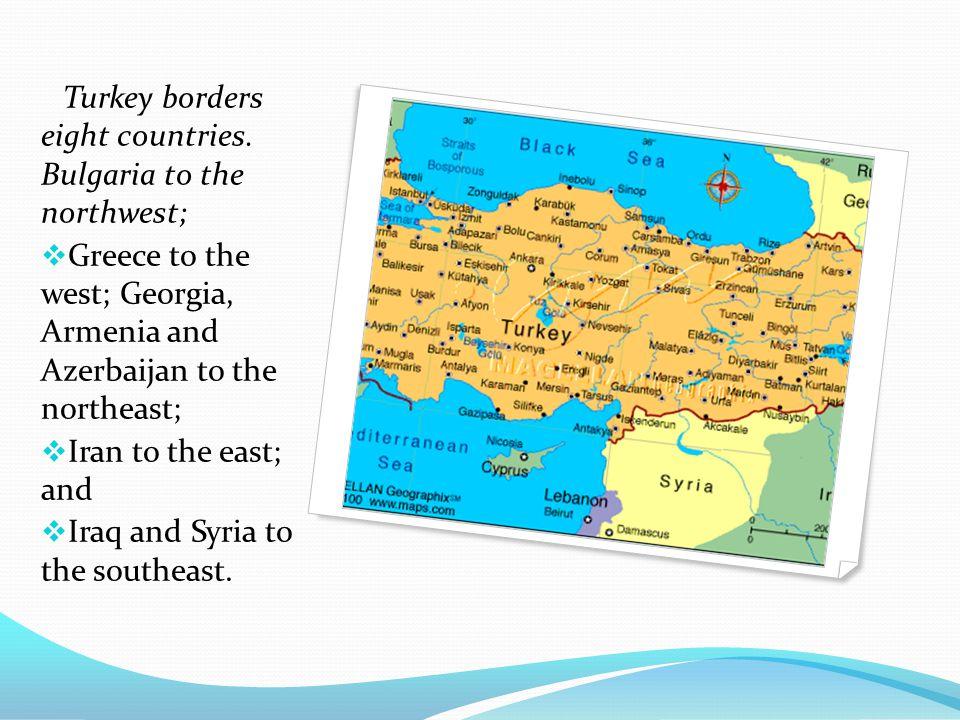 Turkey borders eight countries. Bulgaria to the northwest;  Greece to the west; Georgia, Armenia and Azerbaijan to the northeast;  Iran to the east;