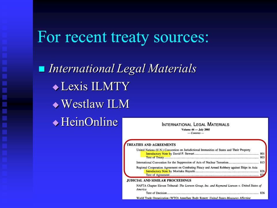 For recent treaty sources: International Legal Materials International Legal Materials  Lexis ILMTY  Westlaw ILM  HeinOnline