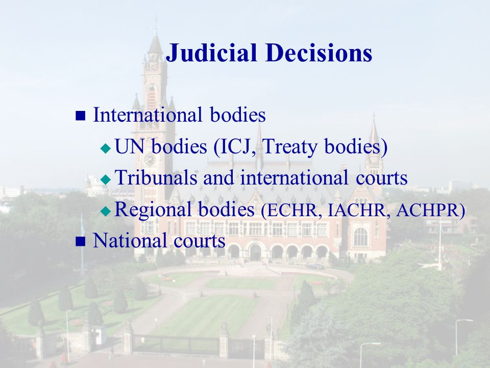 Judicial Decisions International bodies   UN bodies (ICJ, Treaty bodies)   Tribunals and international courts   Regional bodies (ECHR, IACHR, ACHPR) National courts