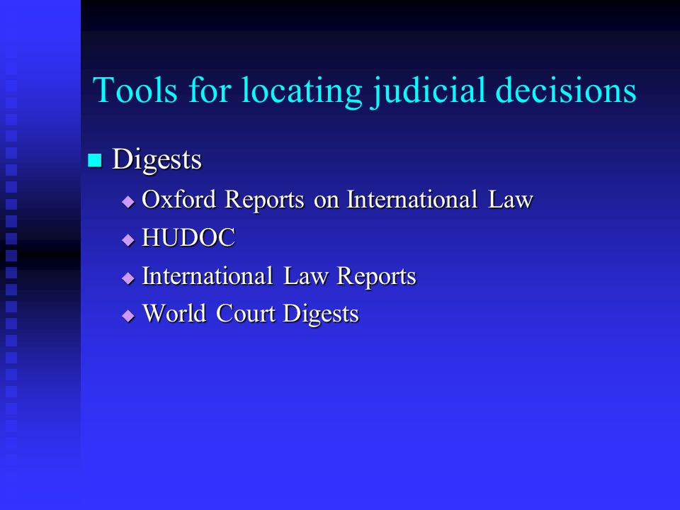 Tools for locating judicial decisions Digests Digests  Oxford Reports on International Law  HUDOC  International Law Reports  World Court Digests