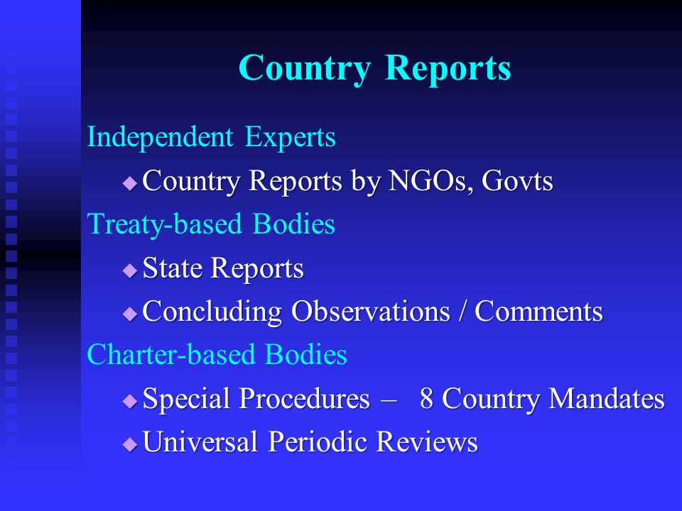 Country Reports Independent Experts  Country Reports by NGOs, Govts Treaty-based Bodies  State Reports  Concluding Observations / Comments Charter-based Bodies  Special Procedures – 8 Country Mandates  Universal Periodic Reviews