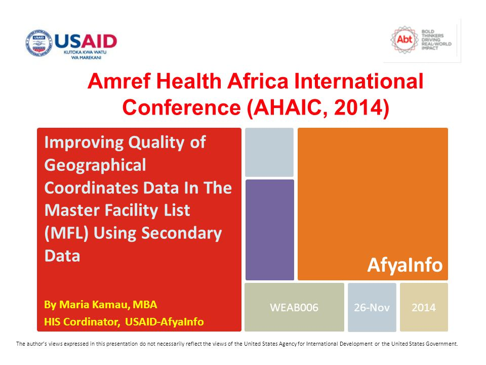 Improving Quality of Geographical Coordinates Data In The Master Facility List (MFL) Using Secondary Data By Maria Kamau, MBA HIS Cordinator, USAID-AfyaInfo 2014WEAB006 AfyaInfo 26-Nov The author's views expressed in this presentation do not necessarily reflect the views of the United States Agency for International Development or the United States Government.