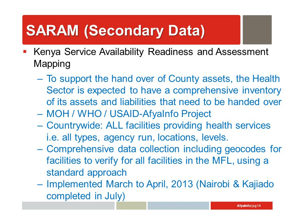 AfyaInfo| pg 14 SARAM (Secondary Data)  Kenya Service Availability Readiness and Assessment Mapping –To support the hand over of County assets, the Health Sector is expected to have a comprehensive inventory of its assets and liabilities that need to be handed over –MOH / WHO / USAID-AfyaInfo Project –Countrywide: ALL facilities providing health services i.e.