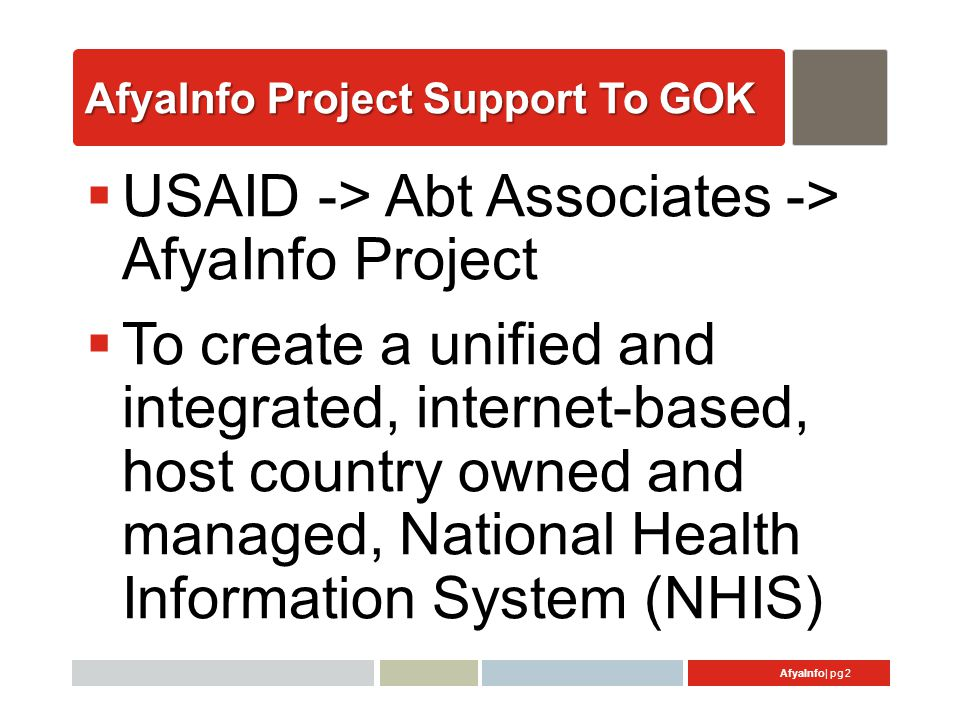 AfyaInfo| pg 2 AfyaInfo Project Support To GOK  USAID -> Abt Associates -> AfyaInfo Project  To create a unified and integrated, internet-based, host country owned and managed, National Health Information System (NHIS)
