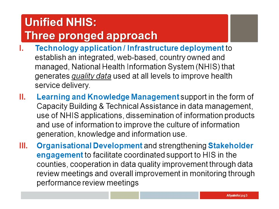 AfyaInfo| pg 4 Major Public [Online] NHIS Applications used countrywide [Gold Std]  MFL [Gold Std]– Master Facility List encompassing detailed information on ALL formal health facilities providing services including public & private sector (9,600+ HFs) –www.ehealth.go.ke  DHIS v2.13 –District Health Information Software implemented in 2011 and used to key in routine health service data, upgrade soon to v2.16 (7,000+ HFs) –www.hiskenya.org  MCUL – Master Community Unit List (sub-system of MFL) of all registered Community Units in the country (2,900+ CUs) –www.ehealth.go.ke/mcul