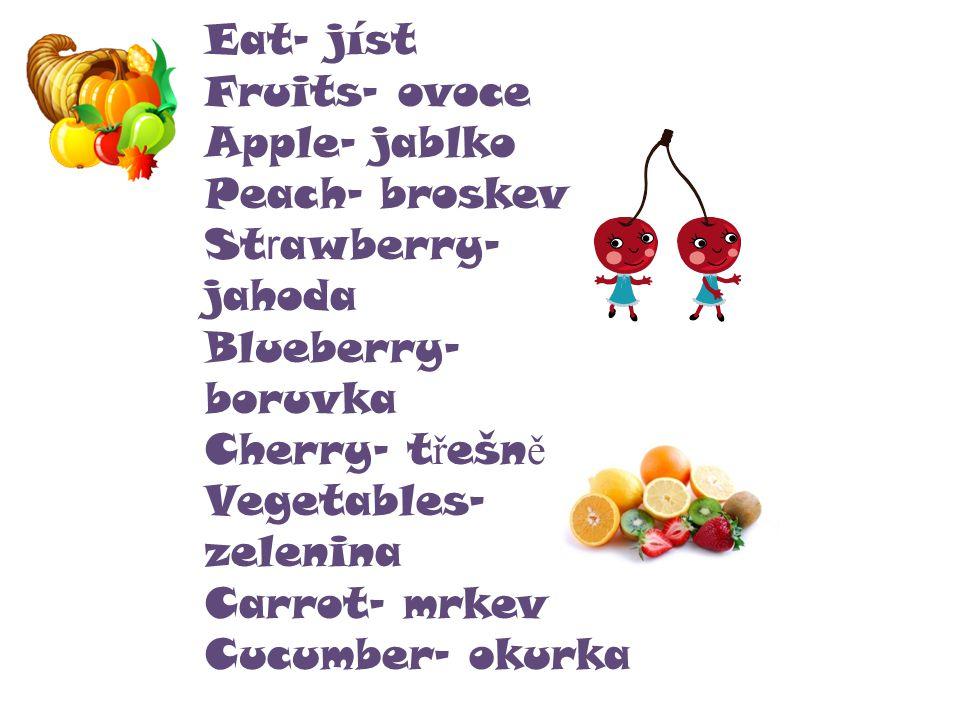 Eat- jíst Fruits- ovoce Apple- jablko Peach- broskev St r awberry- jahoda Blueberry- boruvka Cherry- t ř ešn ě Vegetables- zelenina Carrot- mrkev Cucumber- okurka
