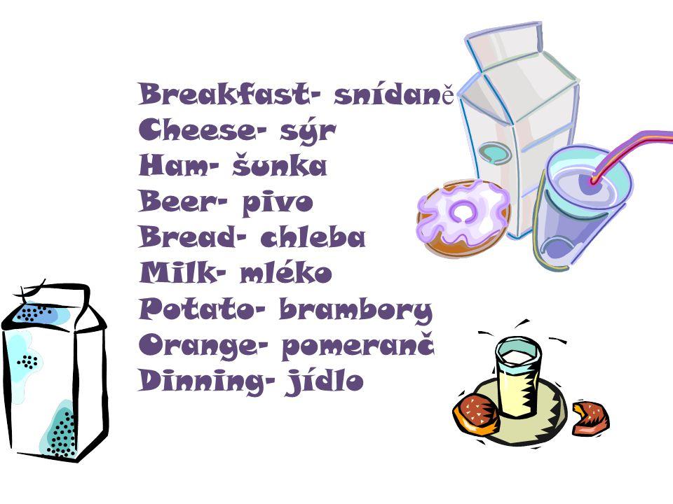 Breakfast- snídan ě Cheese- sýr Ham- šunka Beer- pivo Bread- chleba Milk- mléko Potato- brambory Orange- pomeranč Dinning- jídlo