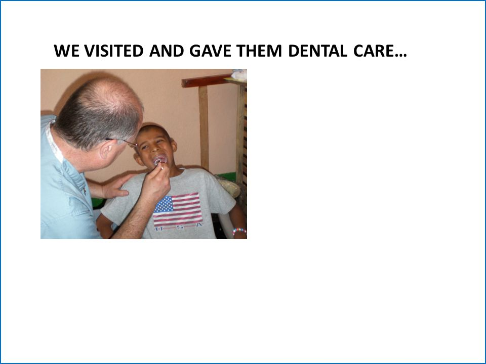 WE VISITED AND GAVE THEM DENTAL CARE…