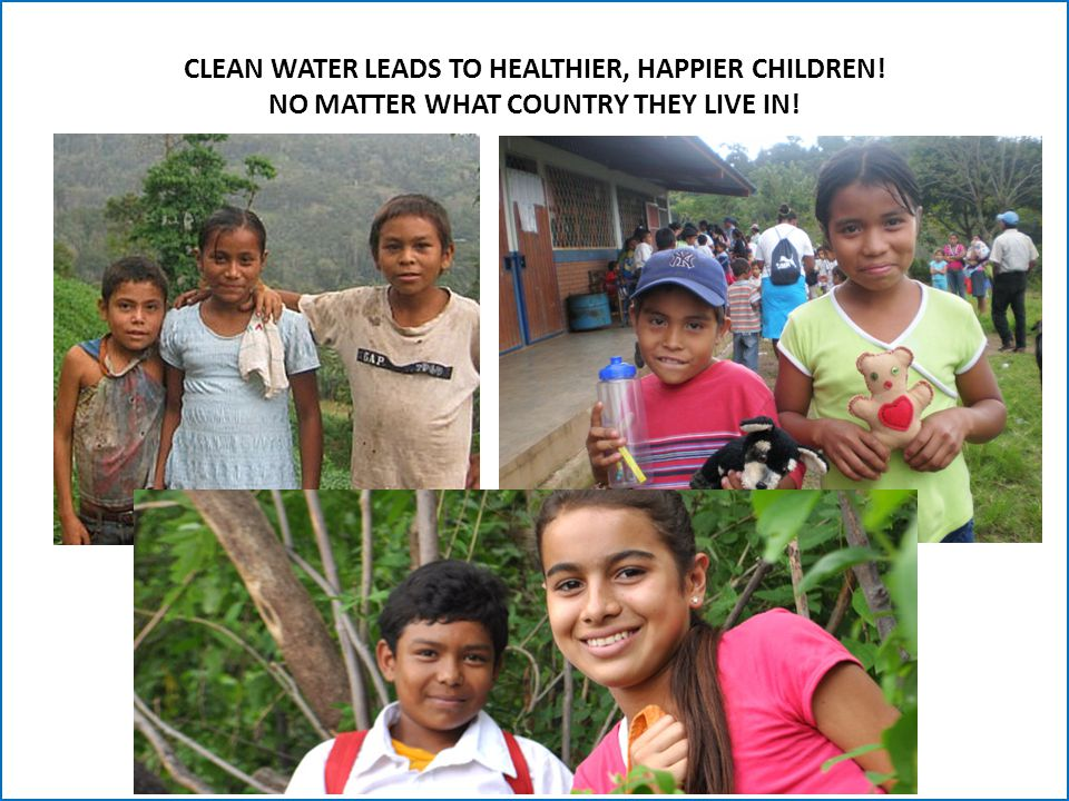 CLEAN WATER LEADS TO HEALTHIER, HAPPIER CHILDREN! NO MATTER WHAT COUNTRY THEY LIVE IN!