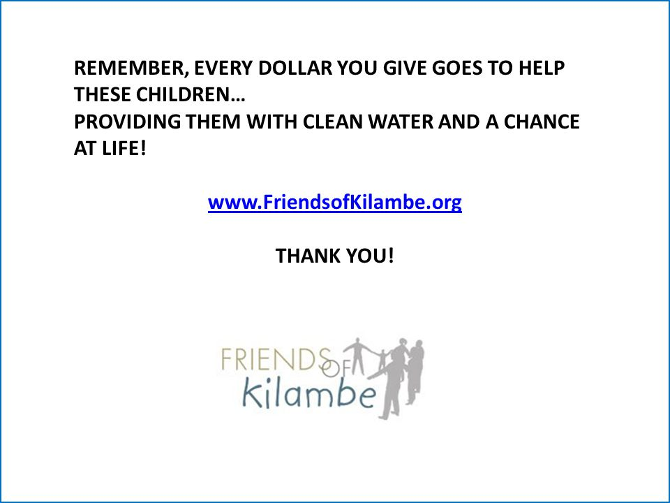 REMEMBER, EVERY DOLLAR YOU GIVE GOES TO HELP THESE CHILDREN… PROVIDING THEM WITH CLEAN WATER AND A CHANCE AT LIFE.