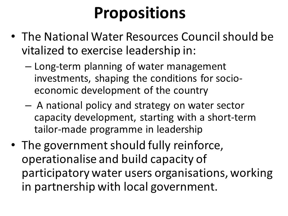 Propositions The National Water Resources Council should be vitalized to exercise leadership in: – Long-term planning of water management investments, shaping the conditions for socio- economic development of the country – A national policy and strategy on water sector capacity development, starting with a short-term tailor-made programme in leadership The government should fully reinforce, operationalise and build capacity of participatory water users organisations, working in partnership with local government.