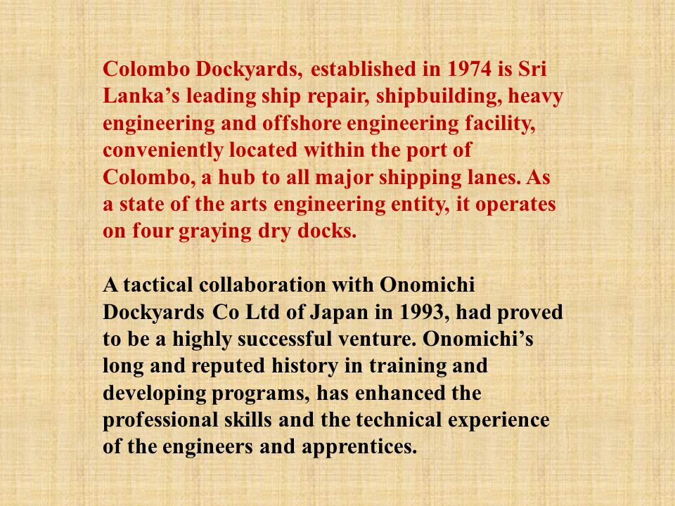 Colombo Dockyards, established in 1974 is Sri Lanka's leading ship repair, shipbuilding, heavy engineering and offshore engineering facility, convenie