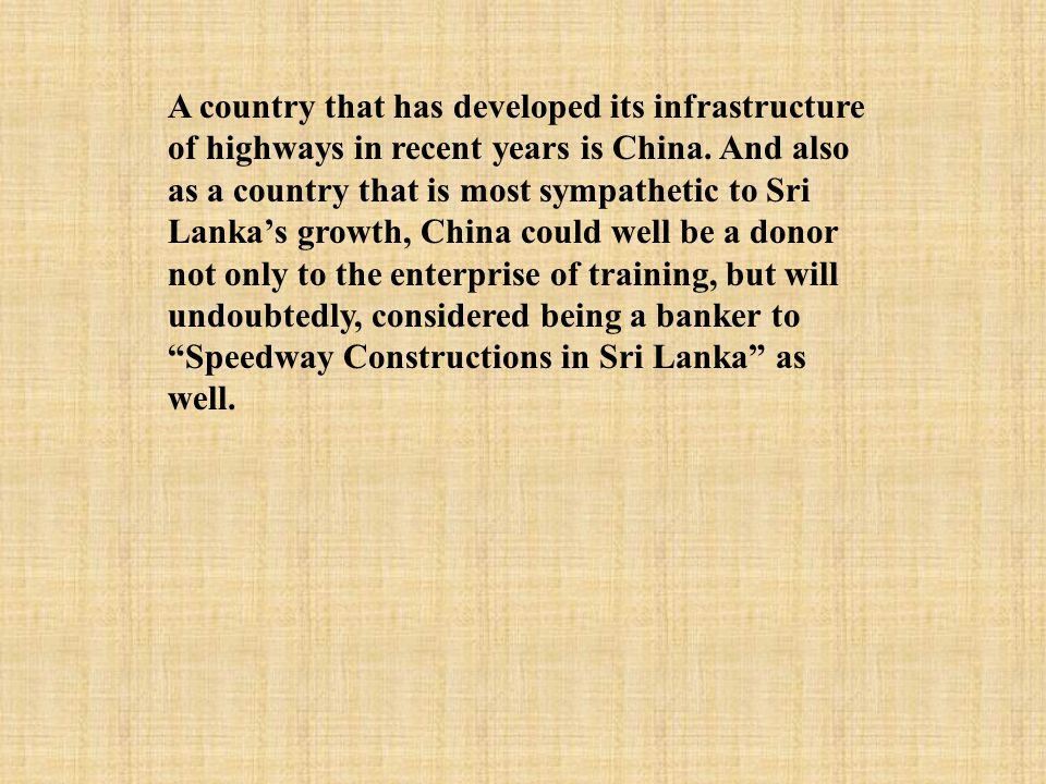 A country that has developed its infrastructure of highways in recent years is China. And also as a country that is most sympathetic to Sri Lanka's gr