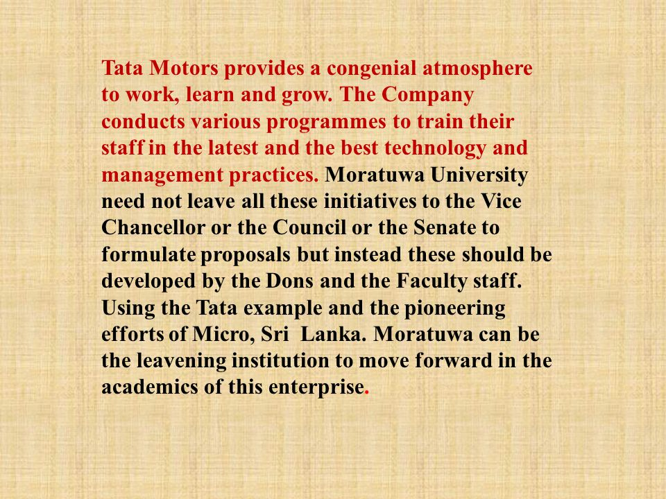 Tata Motors provides a congenial atmosphere to work, learn and grow. The Company conducts various programmes to train their staff in the latest and th